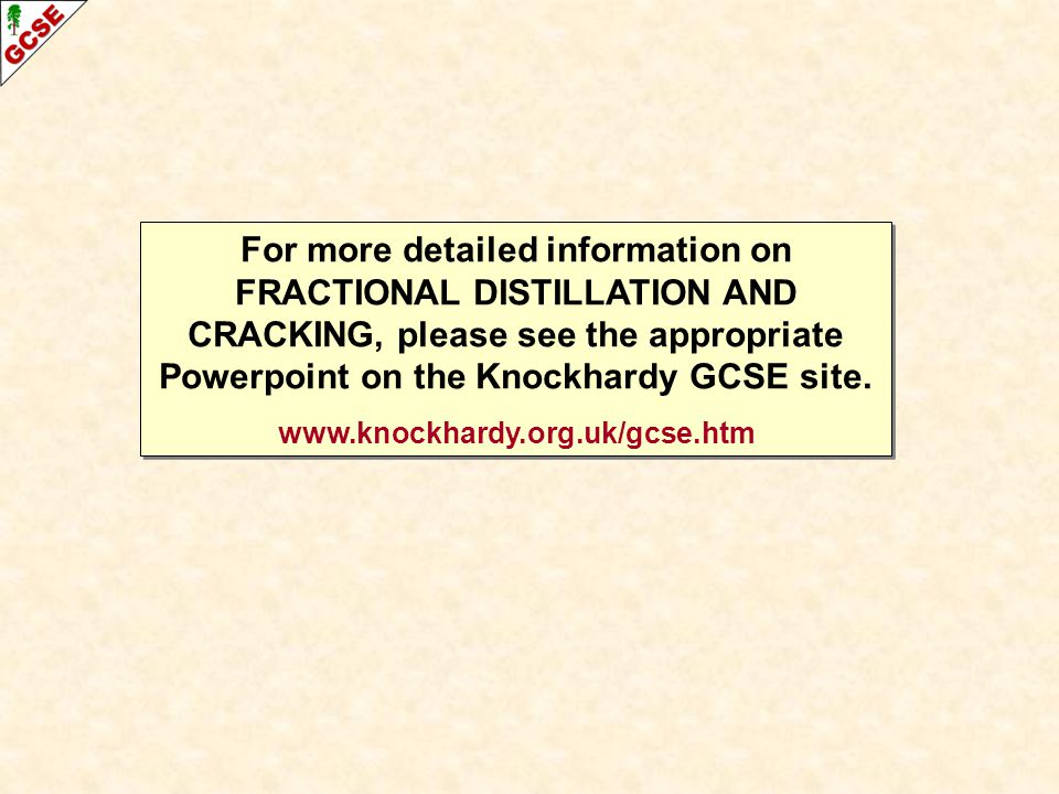 For more detailed information on FRACTIONAL DISTILLATION AND CRACKING, please see the appropriate Powerpoint on the Knockhardy GCSE site. www.knockhar