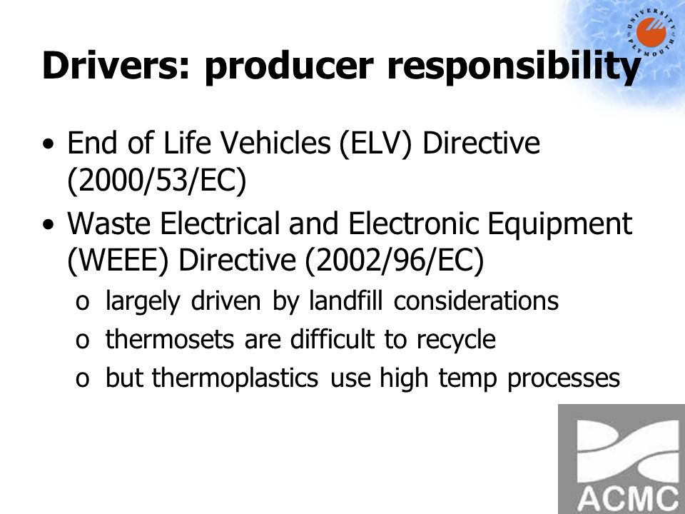 Drivers: producer responsibility End of Life Vehicles (ELV) Directive (2000/53/EC) Waste Electrical and Electronic Equipment (WEEE) Directive (2002/96/EC) o largely driven by landfill considerations o thermosets are difficult to recycle o but thermoplastics use high temp processes
