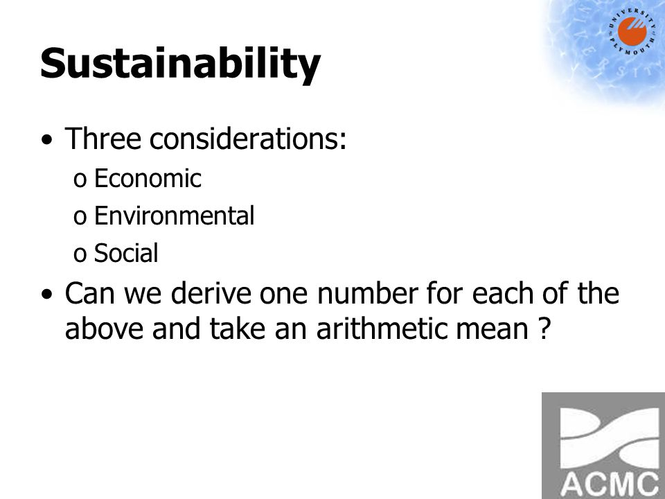 Sustainability Three considerations: oEconomic oEnvironmental oSocial Can we derive one number for each of the above and take an arithmetic mean