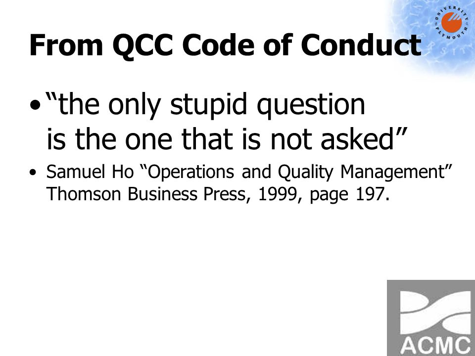 From QCC Code of Conduct the only stupid question is the one that is not asked Samuel Ho Operations and Quality Management Thomson Business Press, 1999, page 197.