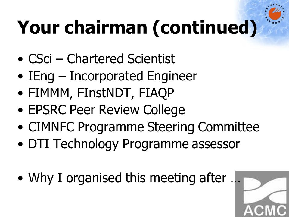 Your chairman (continued) CSci – Chartered Scientist IEng – Incorporated Engineer FIMMM, FInstNDT, FIAQP EPSRC Peer Review College CIMNFC Programme Steering Committee DTI Technology Programme assessor Why I organised this meeting after …