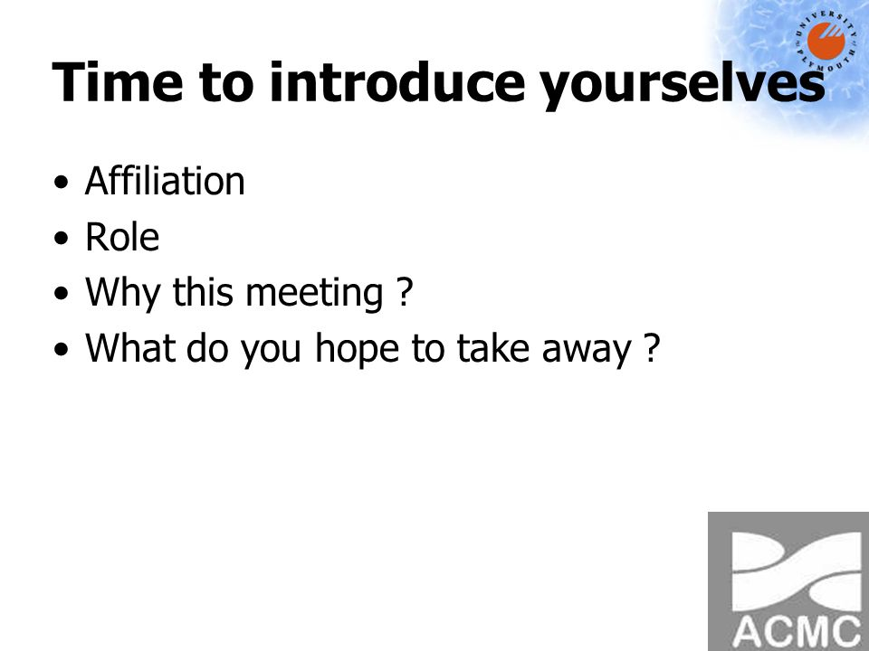 Time to introduce yourselves Affiliation Role Why this meeting What do you hope to take away