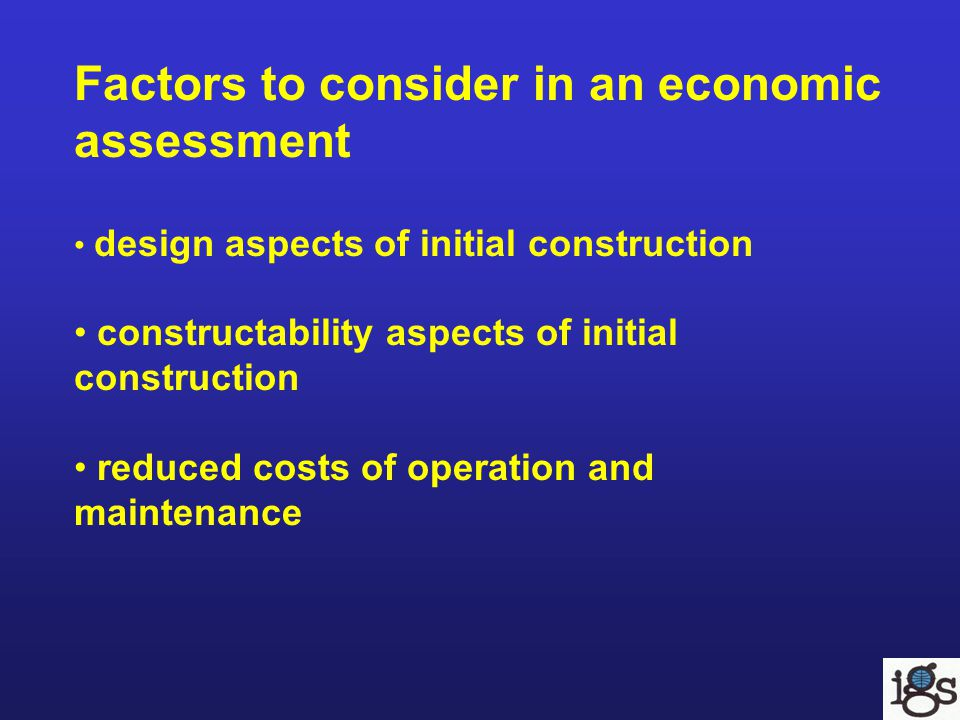 Factors to consider in an economic assessment design aspects of initial construction constructability aspects of initial construction reduced costs of operation and maintenance