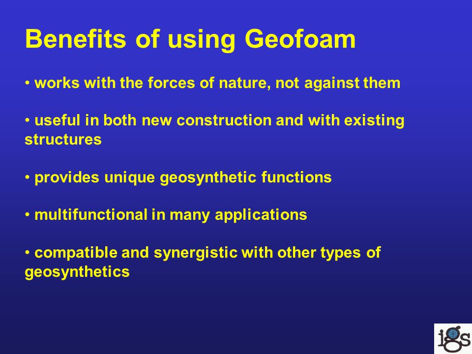 Benefits of using Geofoam works with the forces of nature, not against them useful in both new construction and with existing structures provides unique geosynthetic functions multifunctional in many applications compatible and synergistic with other types of geosynthetics