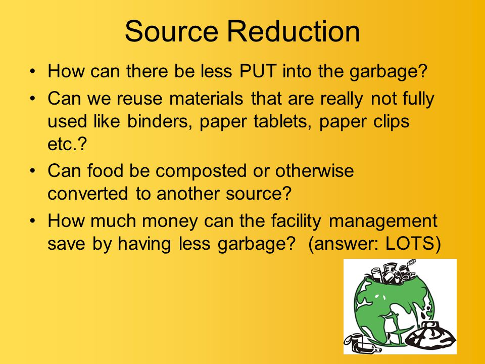 Source Reduction How can there be less PUT into the garbage.