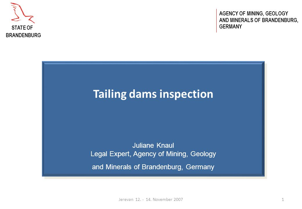 Jerevan 12. - 14. November 20071 Tailing dams inspection Juliane Knaul Legal Expert, Agency of Mining, Geology and Minerals of Brandenburg, Germany AG