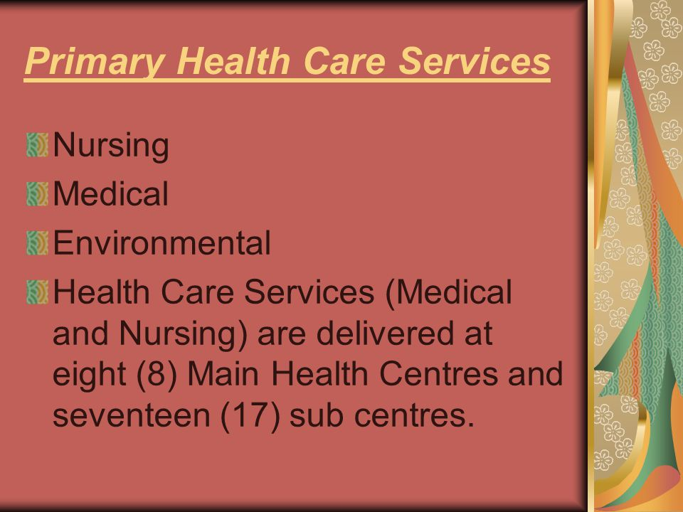 Primary Health Care Services Nursing Medical Environmental Health Care Services (Medical and Nursing) are delivered at eight (8) Main Health Centres and seventeen (17) sub centres.