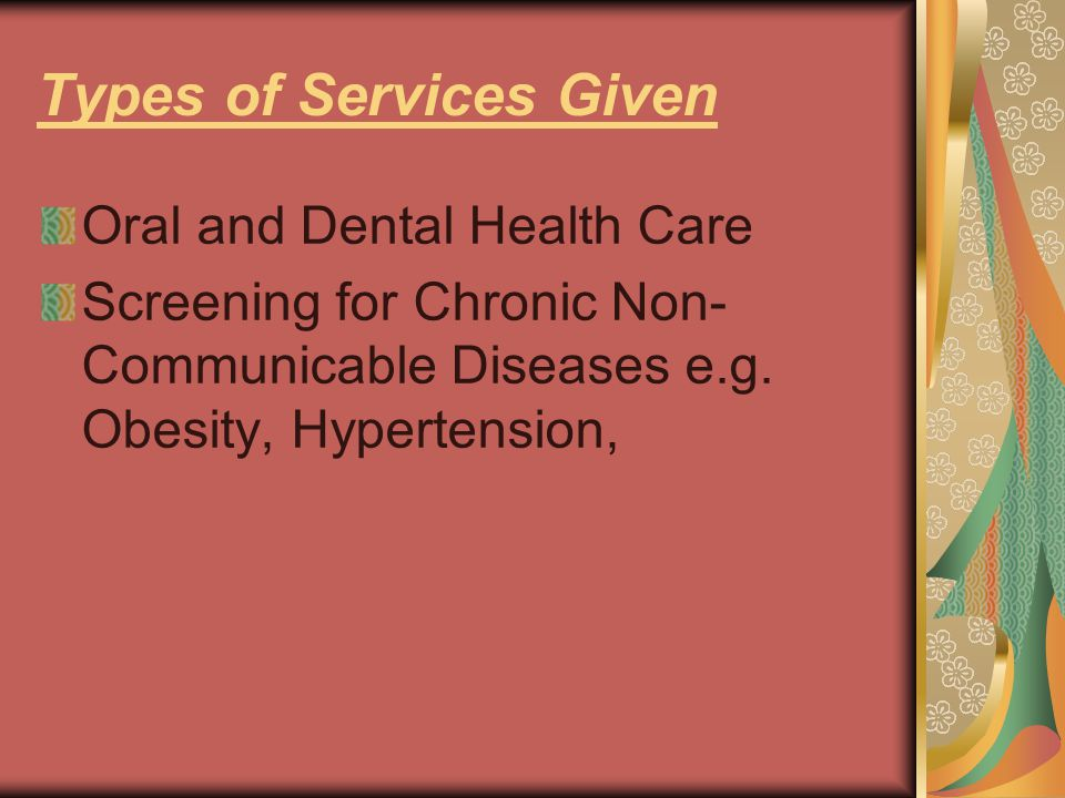 Types of Services Given Oral and Dental Health Care Screening for Chronic Non- Communicable Diseases e.g.