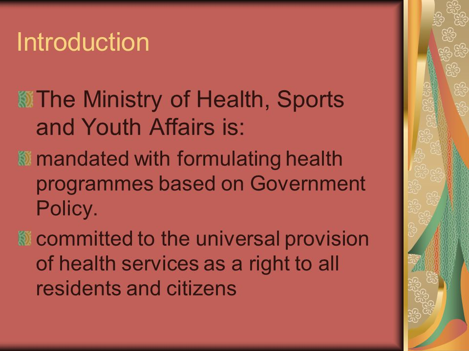 Introduction The Ministry of Health, Sports and Youth Affairs is: mandated with formulating health programmes based on Government Policy.