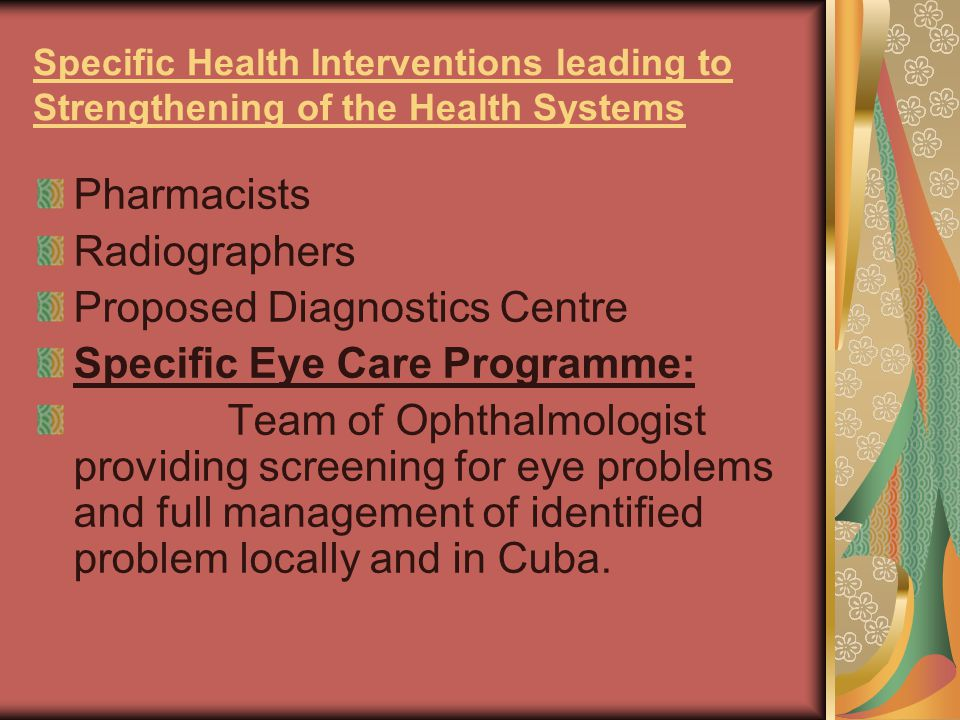 Specific Health Interventions leading to Strengthening of the Health Systems Pharmacists Radiographers Proposed Diagnostics Centre Specific Eye Care Programme: Team of Ophthalmologist providing screening for eye problems and full management of identified problem locally and in Cuba.