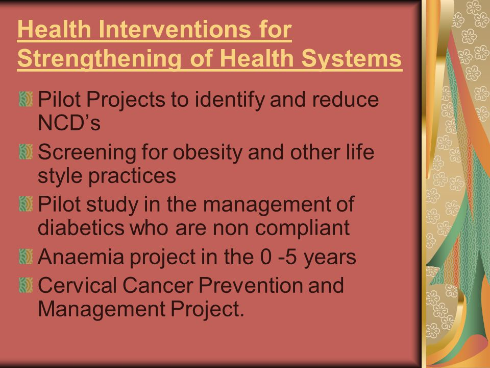 Health Interventions for Strengthening of Health Systems Pilot Projects to identify and reduce NCD's Screening for obesity and other life style practices Pilot study in the management of diabetics who are non compliant Anaemia project in the 0 -5 years Cervical Cancer Prevention and Management Project.