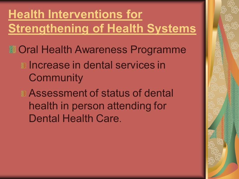 Health Interventions for Strengthening of Health Systems Oral Health Awareness Programme Increase in dental services in Community Assessment of status of dental health in person attending for Dental Health Care.