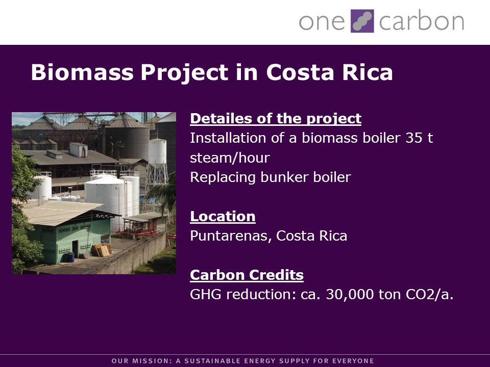 Biomass Project in Costa Rica Detailes of the project Installation of a biomass boiler 35 t steam/hour Replacing bunker boiler Location Puntarenas, Costa Rica Carbon Credits GHG reduction: ca.