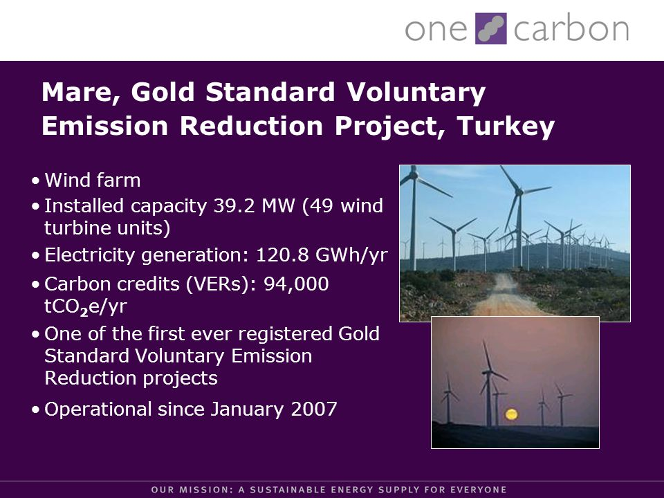 Wind farm Installed capacity 39.2 MW (49 wind turbine units) Electricity generation: 120.8 GWh/yr Carbon credits (VERs): 94,000 tCO 2 e/yr One of the first ever registered Gold Standard Voluntary Emission Reduction projects Operational since January 2007 Mare, Gold Standard Voluntary Emission Reduction Project, Turkey