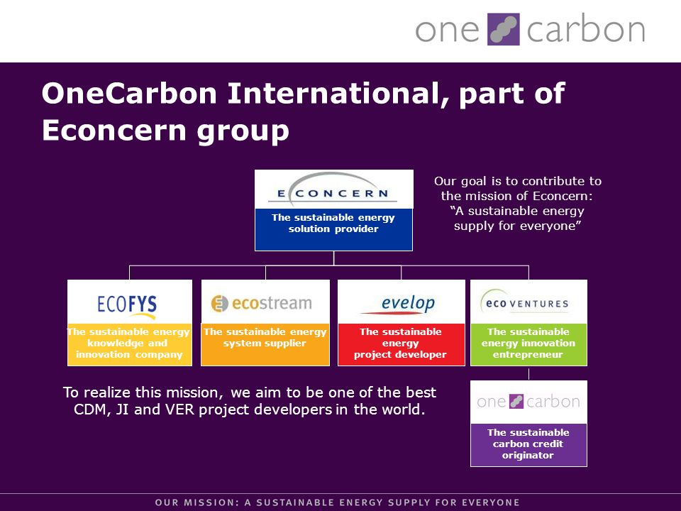 OneCarbon International, part of Econcern group The sustainable energy solution provider The sustainable energy knowledge and innovation company The sustainable energy project developer The sustainable energy system supplier The sustainable energy innovation entrepreneur The sustainable carbon credit originator To realize this mission, we aim to be one of the best CDM, JI and VER project developers in the world.