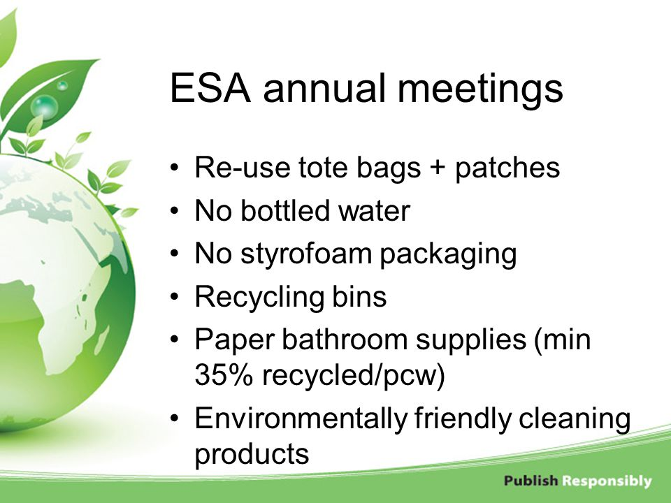 ESA annual meetings Re-use tote bags + patches No bottled water No styrofoam packaging Recycling bins Paper bathroom supplies (min 35% recycled/pcw) E