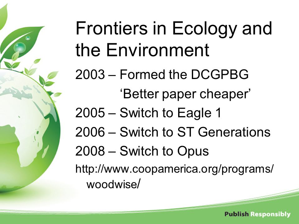 Frontiers in Ecology and the Environment 2003 – Formed the DCGPBG 'Better paper cheaper' 2005 – Switch to Eagle 1 2006 – Switch to ST Generations 2008