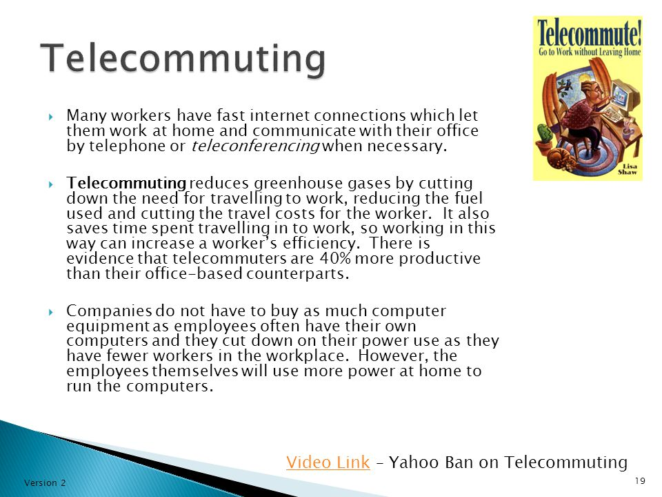  Many workers have fast internet connections which let them work at home and communicate with their office by telephone or teleconferencing when necessary.