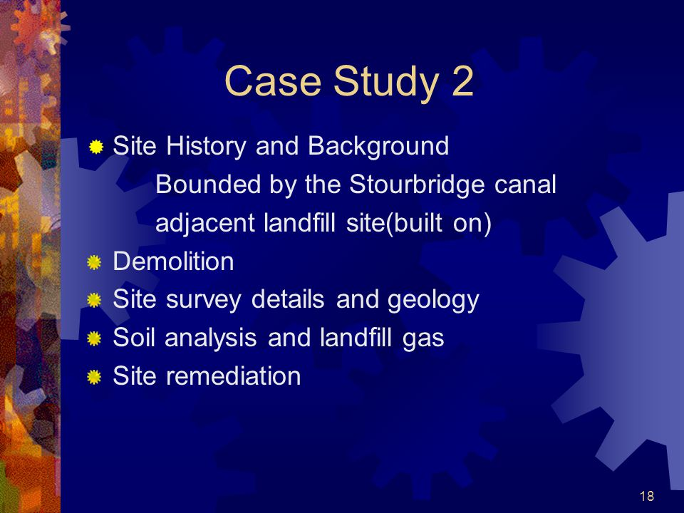 18 Case Study 2  Site History and Background Bounded by the Stourbridge canal adjacent landfill site(built on) Demolition Site survey details and geology Soil analysis and landfill gas Site remediation