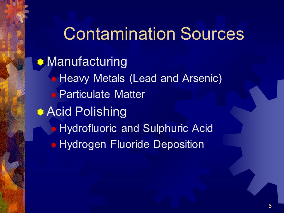 5 Contamination Sources  Manufacturing  Heavy Metals (Lead and Arsenic)  Particulate Matter  Acid Polishing  Hydrofluoric and Sulphuric Acid  Hydrogen Fluoride Deposition