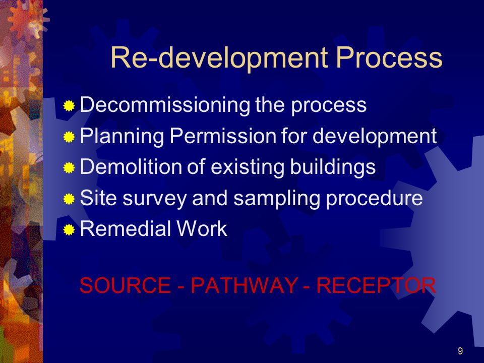 9 Re-development Process  Decommissioning the process  Planning Permission for development  Demolition of existing buildings  Site survey and samp