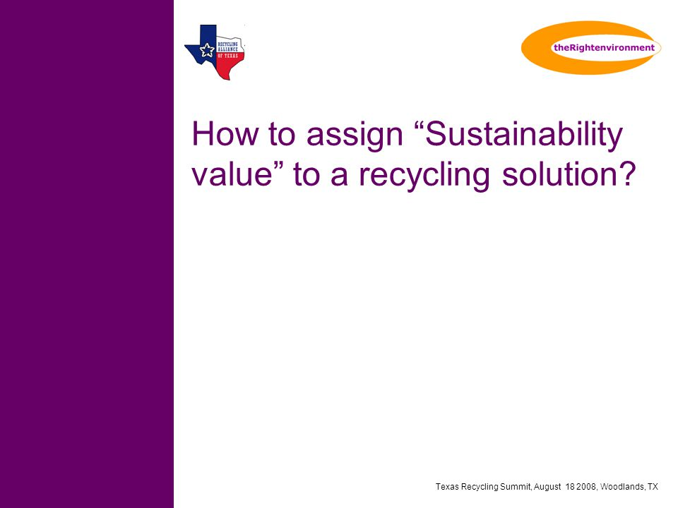 Texas Recycling Summit, August 18 2008, Woodlands, TX How to assign Sustainability value to a recycling solution