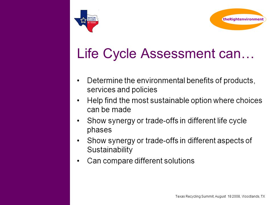 Texas Recycling Summit, August 18 2008, Woodlands, TX Life Cycle Assessment can… Determine the environmental benefits of products, services and policies Help find the most sustainable option where choices can be made Show synergy or trade-offs in different life cycle phases Show synergy or trade-offs in different aspects of Sustainability Can compare different solutions
