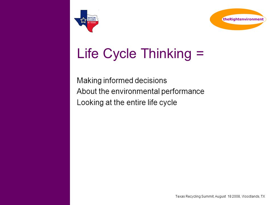 Texas Recycling Summit, August 18 2008, Woodlands, TX Life Cycle Thinking = Making informed decisions About the environmental performance Looking at the entire life cycle