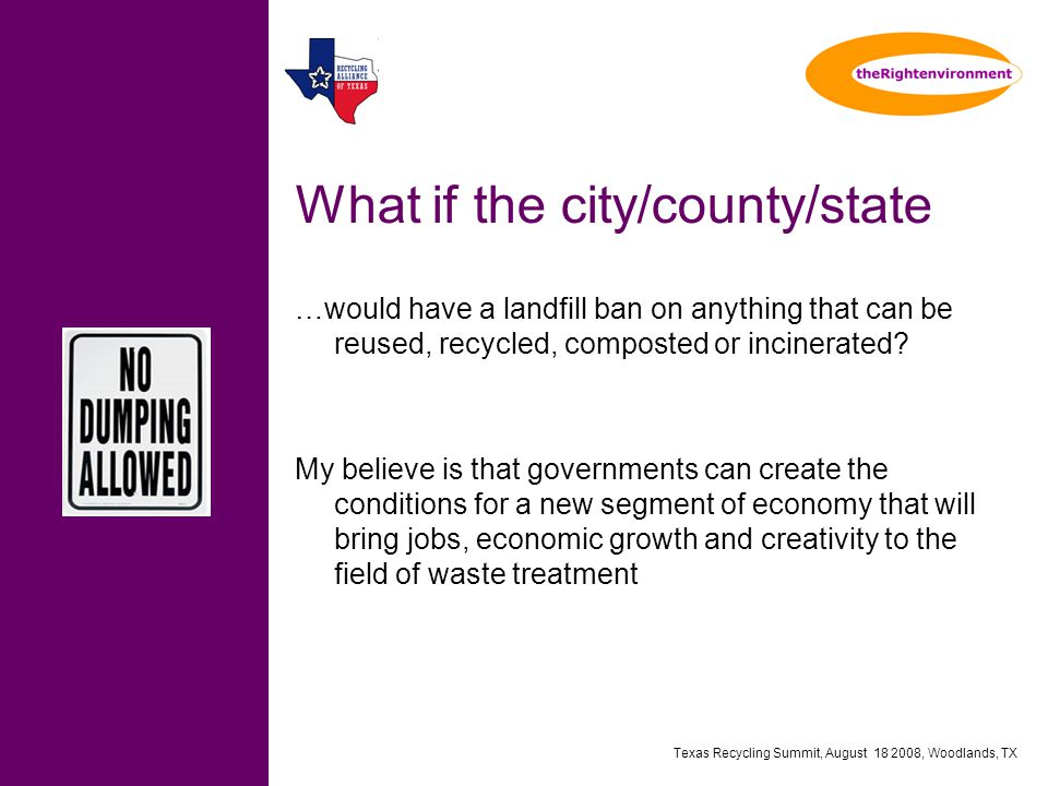 Texas Recycling Summit, August 18 2008, Woodlands, TX What if the city/county/state …would have a landfill ban on anything that can be reused, recycled, composted or incinerated.