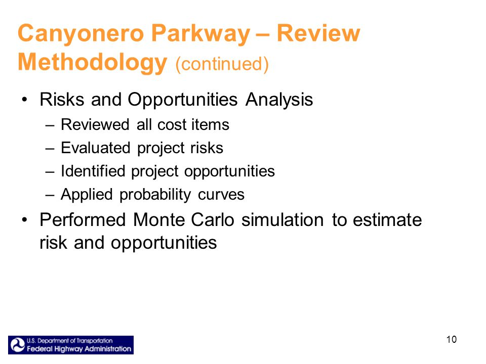 10 Canyonero Parkway – Review Methodology (continued) Risks and Opportunities Analysis –Reviewed all cost items –Evaluated project risks –Identified project opportunities –Applied probability curves Performed Monte Carlo simulation to estimate risk and opportunities