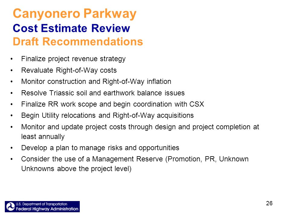 26 Canyonero Parkway Cost Estimate Review Draft Recommendations Finalize project revenue strategy Revaluate Right-of-Way costs Monitor construction and Right-of-Way inflation Resolve Triassic soil and earthwork balance issues Finalize RR work scope and begin coordination with CSX Begin Utility relocations and Right-of-Way acquisitions Monitor and update project costs through design and project completion at least annually Develop a plan to manage risks and opportunities Consider the use of a Management Reserve (Promotion, PR, Unknown Unknowns above the project level)