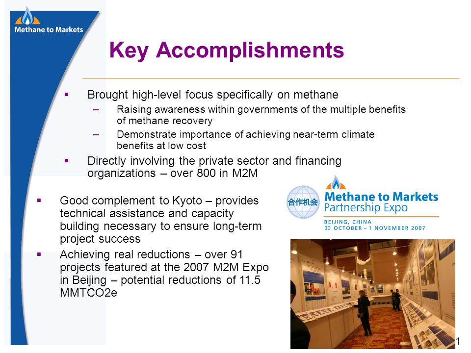 11 Key Accomplishments  Brought high-level focus specifically on methane –Raising awareness within governments of the multiple benefits of methane recovery –Demonstrate importance of achieving near-term climate benefits at low cost  Directly involving the private sector and financing organizations – over 800 in M2M  Good complement to Kyoto – provides technical assistance and capacity building necessary to ensure long-term project success  Achieving real reductions – over 91 projects featured at the 2007 M2M Expo in Beijing – potential reductions of 11.5 MMTCO2e