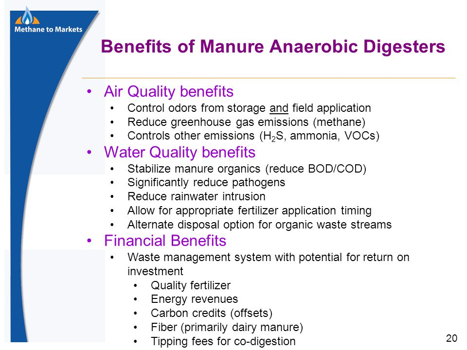 20 Benefits of Manure Anaerobic Digesters Air Quality benefits Control odors from storage and field application Reduce greenhouse gas emissions (methane) Controls other emissions (H 2 S, ammonia, VOCs) Water Quality benefits Stabilize manure organics (reduce BOD/COD) Significantly reduce pathogens Reduce rainwater intrusion Allow for appropriate fertilizer application timing Alternate disposal option for organic waste streams Financial Benefits Waste management system with potential for return on investment Quality fertilizer Energy revenues Carbon credits (offsets) Fiber (primarily dairy manure) Tipping fees for co-digestion