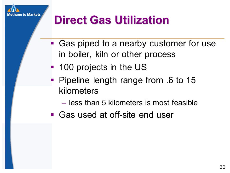 30 Direct Gas Utilization  Gas piped to a nearby customer for use in boiler, kiln or other process  100 projects in the US  Pipeline length range from.6 to 15 kilometers –less than 5 kilometers is most feasible  Gas used at off-site end user