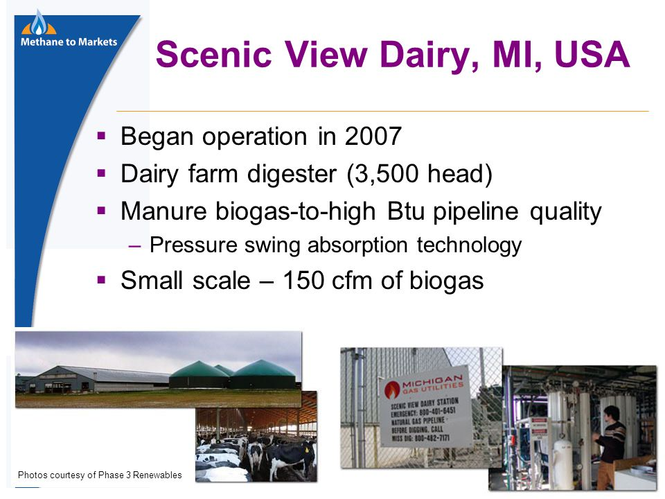 39 Scenic View Dairy, MI, USA  Began operation in 2007  Dairy farm digester (3,500 head)  Manure biogas-to-high Btu pipeline quality –Pressure swing absorption technology  Small scale – 150 cfm of biogas Photos courtesy of Phase 3 Renewables