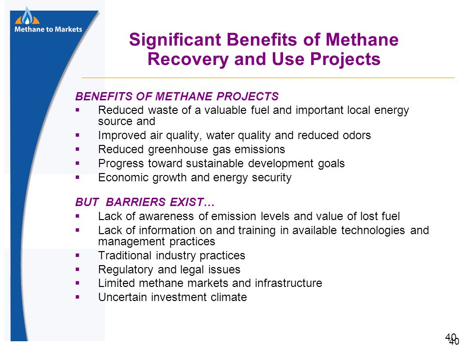 40 Significant Benefits of Methane Recovery and Use Projects BENEFITS OF METHANE PROJECTS  Reduced waste of a valuable fuel and important local energy source and  Improved air quality, water quality and reduced odors  Reduced greenhouse gas emissions  Progress toward sustainable development goals  Economic growth and energy security BUT BARRIERS EXIST…  Lack of awareness of emission levels and value of lost fuel  Lack of information on and training in available technologies and management practices  Traditional industry practices  Regulatory and legal issues  Limited methane markets and infrastructure  Uncertain investment climate
