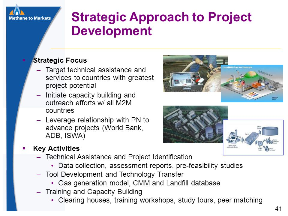 41 Strategic Approach to Project Development  Strategic Focus –Target technical assistance and services to countries with greatest project potential –Initiate capacity building and outreach efforts w/ all M2M countries –Leverage relationship with PN to advance projects (World Bank, ADB, ISWA)  Key Activities –Technical Assistance and Project Identification Data collection, assessment reports, pre-feasibility studies –Tool Development and Technology Transfer Gas generation model, CMM and Landfill database –Training and Capacity Building Clearing houses, training workshops, study tours, peer matching