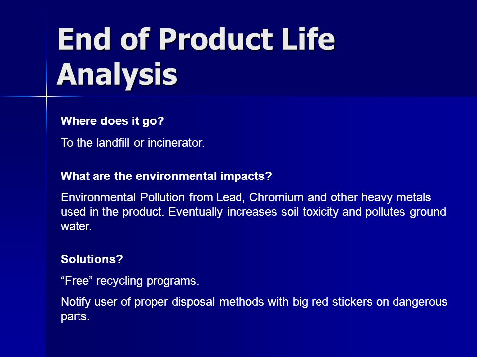 End of Product Life Analysis Where does it go. To the landfill or incinerator.