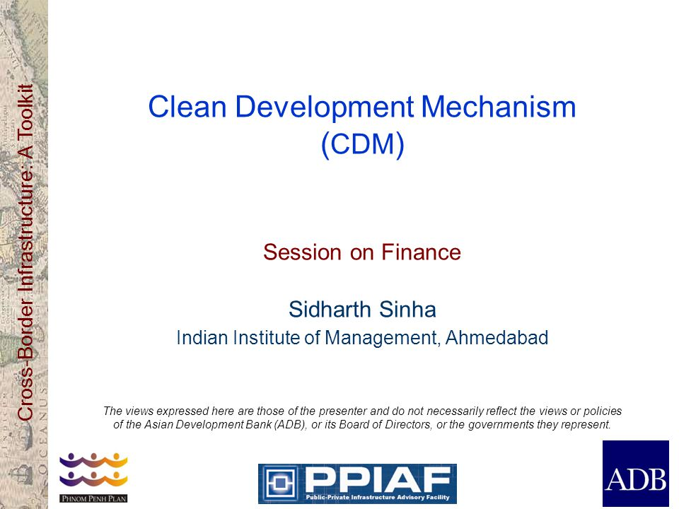 Cross-Border Infrastructure: A Toolkit Clean Development Mechanism ( CDM ) Session on Finance Sidharth Sinha Indian Institute of Management, Ahmedabad The views expressed here are those of the presenter and do not necessarily reflect the views or policies of the Asian Development Bank (ADB), or its Board of Directors, or the governments they represent.
