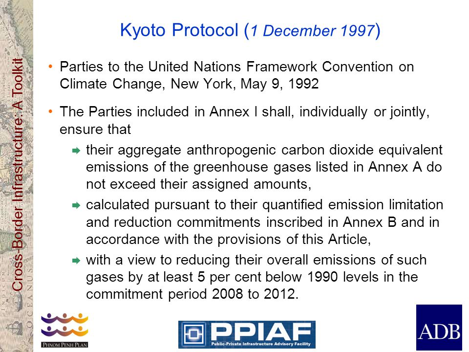 Cross-Border Infrastructure: A Toolkit Kyoto Protocol ( 1 December 1997 ) Parties to the United Nations Framework Convention on Climate Change, New York, May 9, 1992 The Parties included in Annex I shall, individually or jointly, ensure that  their aggregate anthropogenic carbon dioxide equivalent emissions of the greenhouse gases listed in Annex A do not exceed their assigned amounts,  calculated pursuant to their quantified emission limitation and reduction commitments inscribed in Annex B and in accordance with the provisions of this Article,  with a view to reducing their overall emissions of such gases by at least 5 per cent below 1990 levels in the commitment period 2008 to 2012.