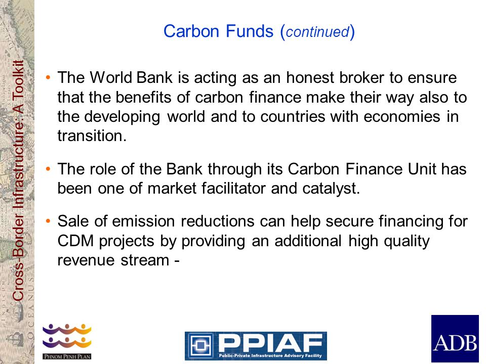 Cross-Border Infrastructure: A Toolkit Carbon Funds ( continued ) The World Bank is acting as an honest broker to ensure that the benefits of carbon finance make their way also to the developing world and to countries with economies in transition.
