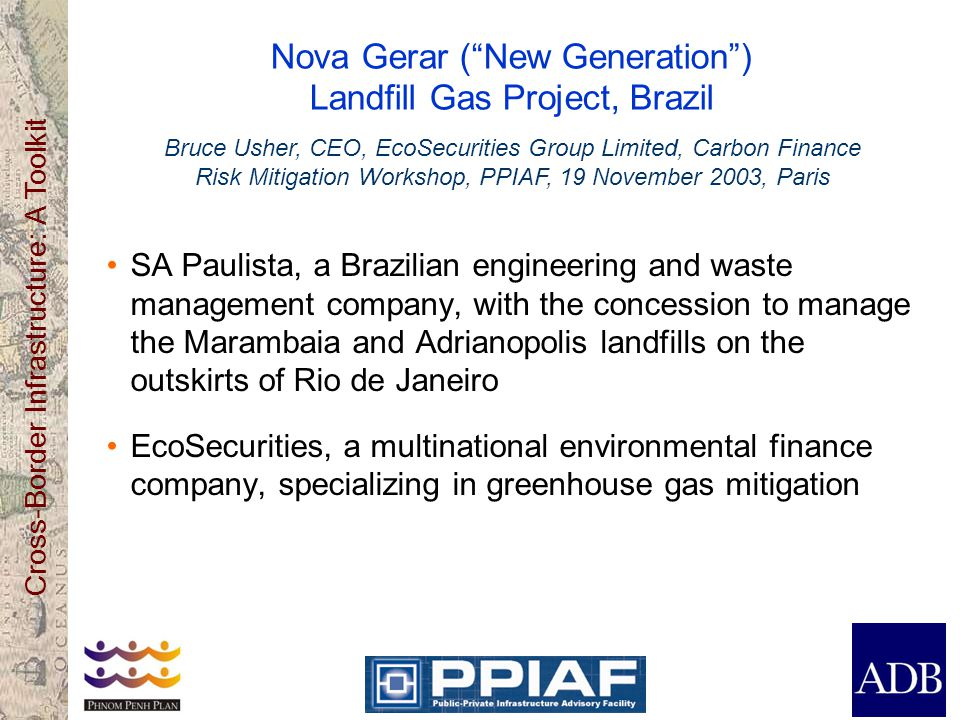 Cross-Border Infrastructure: A Toolkit Nova Gerar ( New Generation ) Landfill Gas Project, Brazil SA Paulista, a Brazilian engineering and waste management company, with the concession to manage the Marambaia and Adrianopolis landfills on the outskirts of Rio de Janeiro EcoSecurities, a multinational environmental finance company, specializing in greenhouse gas mitigation Bruce Usher, CEO, EcoSecurities Group Limited, Carbon Finance Risk Mitigation Workshop, PPIAF, 19 November 2003, Paris