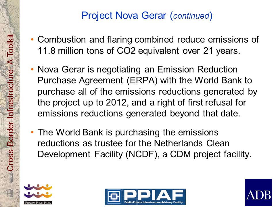 Cross-Border Infrastructure: A Toolkit Project Nova Gerar ( continued ) Combustion and flaring combined reduce emissions of 11.8 million tons of CO2 equivalent over 21 years.