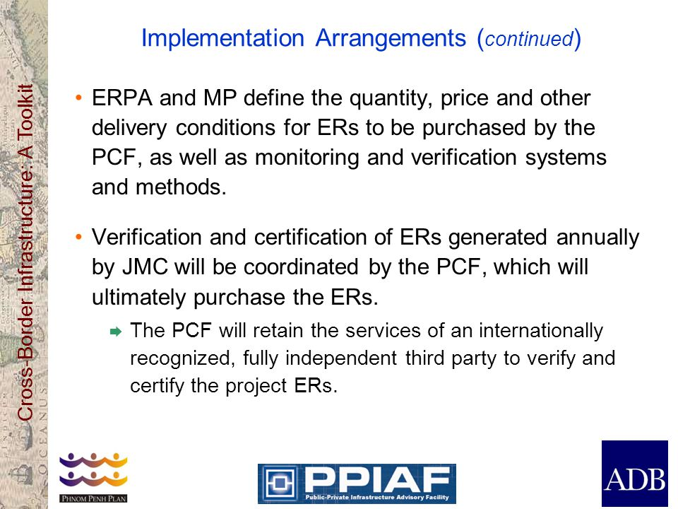 Cross-Border Infrastructure: A Toolkit Implementation Arrangements ( continued ) ERPA and MP define the quantity, price and other delivery conditions for ERs to be purchased by the PCF, as well as monitoring and verification systems and methods.