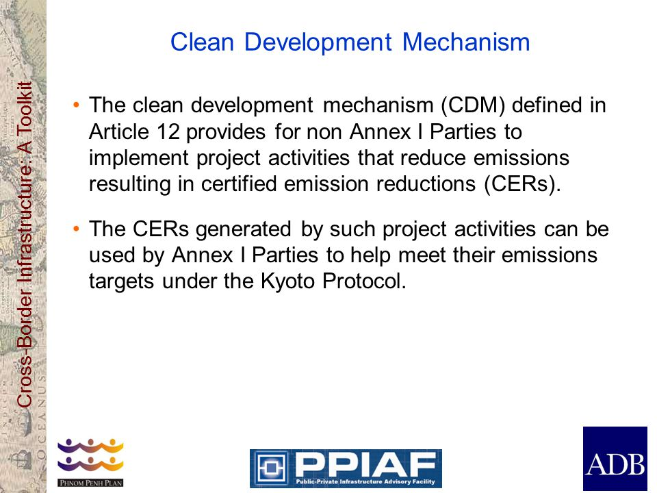 Cross-Border Infrastructure: A Toolkit Clean Development Mechanism ( continued ) CDM project activities must reduce emissions below those emissions that would have occurred in the absence of the CDM project activity (baseline).