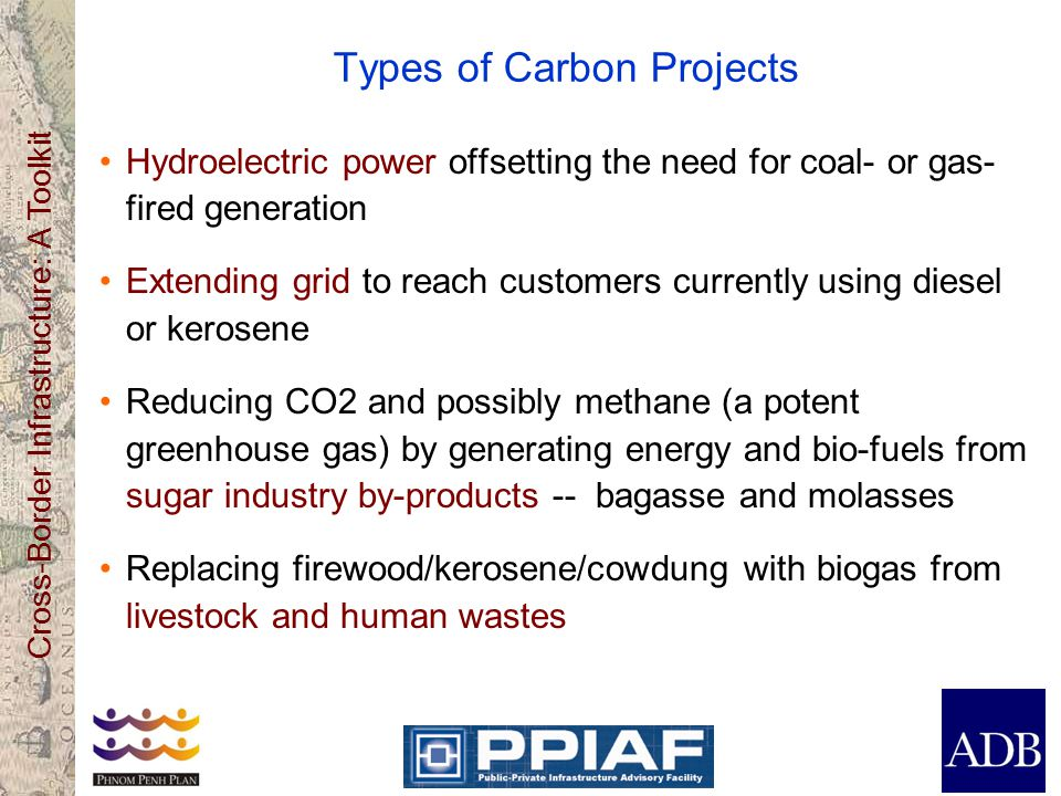 Cross-Border Infrastructure: A Toolkit Types of Carbon Projects ( continued ) Extracting methane from landfills or avoiding its generation through composting organic waste in urban dumpsites Extracting methane from disposal of sewage sludge Capturing N20, a powerful greenhouse gas, from fertilizer production Sequestering CO2 by tree planting, small plantations, land restoration