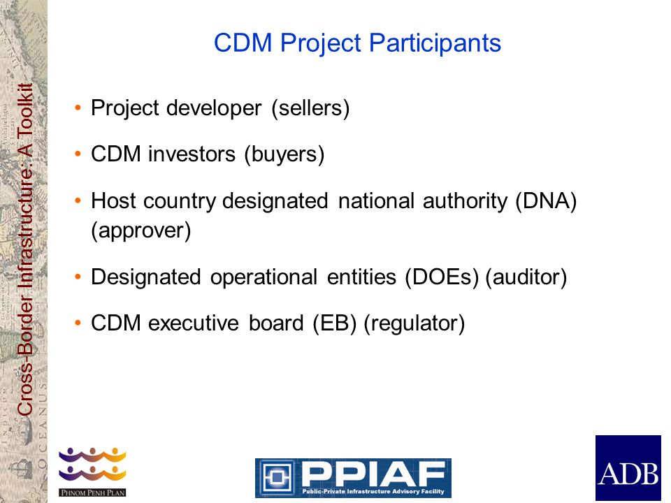 Cross-Border Infrastructure: A Toolkit CDM Project Participants Project developer (sellers) CDM investors (buyers) Host country designated national authority (DNA) (approver) Designated operational entities (DOEs) (auditor) CDM executive board (EB) (regulator)