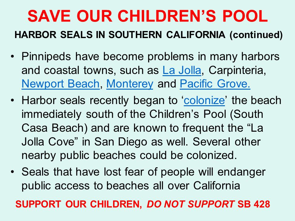 SAVE OUR CHILDREN'S POOL HARBOR SEALS IN SOUTHERN CALIFORNIA (continued) Pinnipeds have become problems in many harbors and coastal towns, such as La Jolla, Carpinteria, Newport Beach, Monterey and Pacific Grove.La Jolla Newport BeachMontereyPacific Grove.