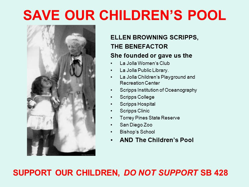 SAVE OUR CHILDREN'S POOL SB 248 PROPOSED MODIFICATION READS That said lands shall be devoted exclusively to public park, marine mammal park for the enjoyment and educational benefit of children, bathing pool for children, parkway, highway, playground and recreational purposes, and to such other uses as may be incident to, or convenient for the full enjoyment of such purposes SUPPORT OUR CHILDREN, DO NOT SUPPORT SB 428