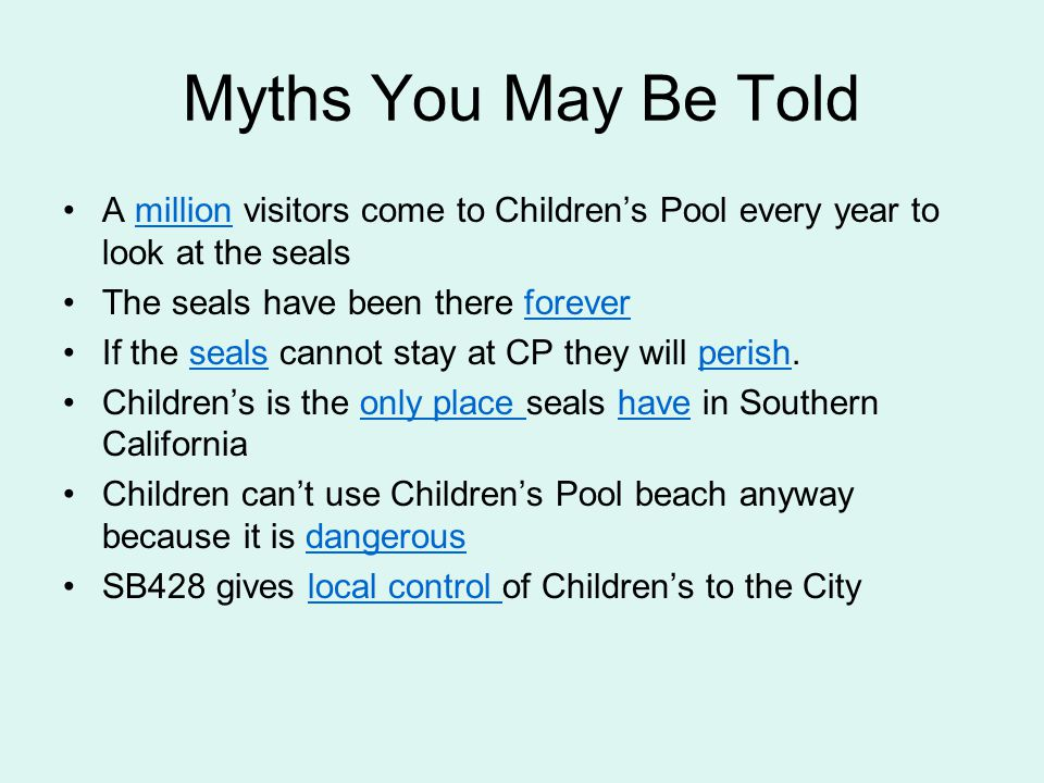 Myths You May Be Told A million visitors come to Children's Pool every year to look at the sealsmillion The seals have been there foreverforever If the seals cannot stay at CP they will perish.sealsperish Children's is the only place seals have in Southern Californiaonly place have Children can't use Children's Pool beach anyway because it is dangerousdangerous SB428 gives local control of Children's to the Citylocal control